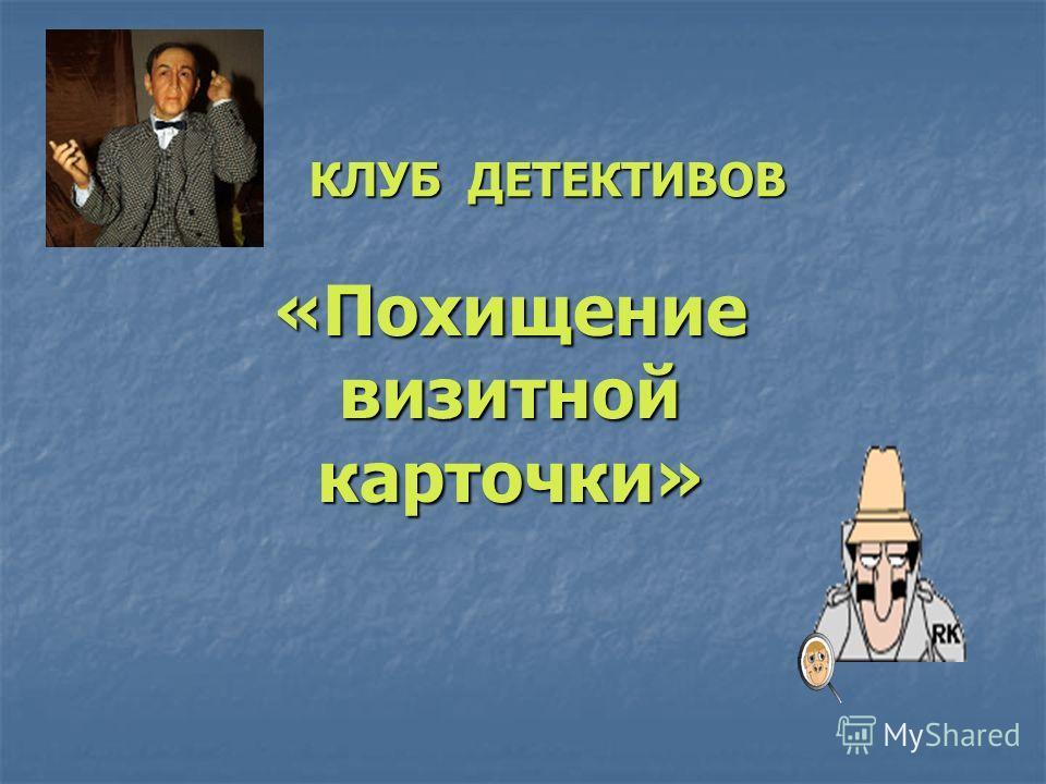 КЛУБ ДЕТЕКТИВОВ «Похищение визитной карточки»