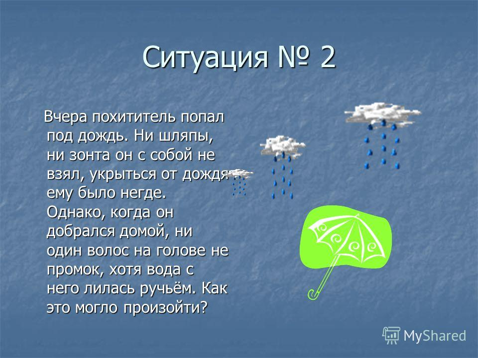 Ситуация 2 Вчера похититель попал под дождь. Ни шляпы, ни зонта он с собой не взял, укрыться от дождя ему было негде. Однако, когда он добрался домой, ни один волос на голове не промок, хотя вода с него лилась ручьём. Как это могло произойти? Вчера п