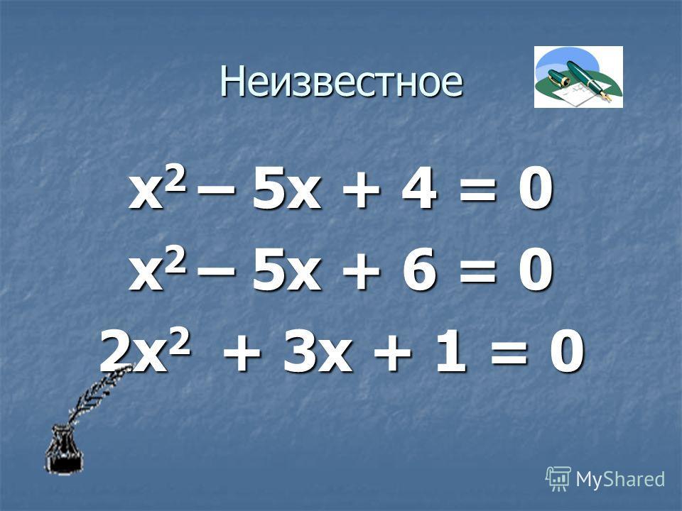Неизвестное х 2 – 5х + 4 = 0 х 2 – 5х + 6 = 0 2х 2 + 3х + 1 = 0