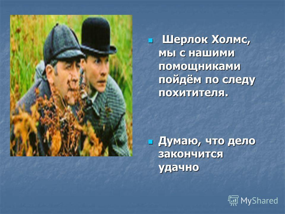 Шерлок Холмс, мы с нашими помощниками пойдём по следу похитителя. Шерлок Холмс, мы с нашими помощниками пойдём по следу похитителя. Думаю, что дело закончится удачно Думаю, что дело закончится удачно