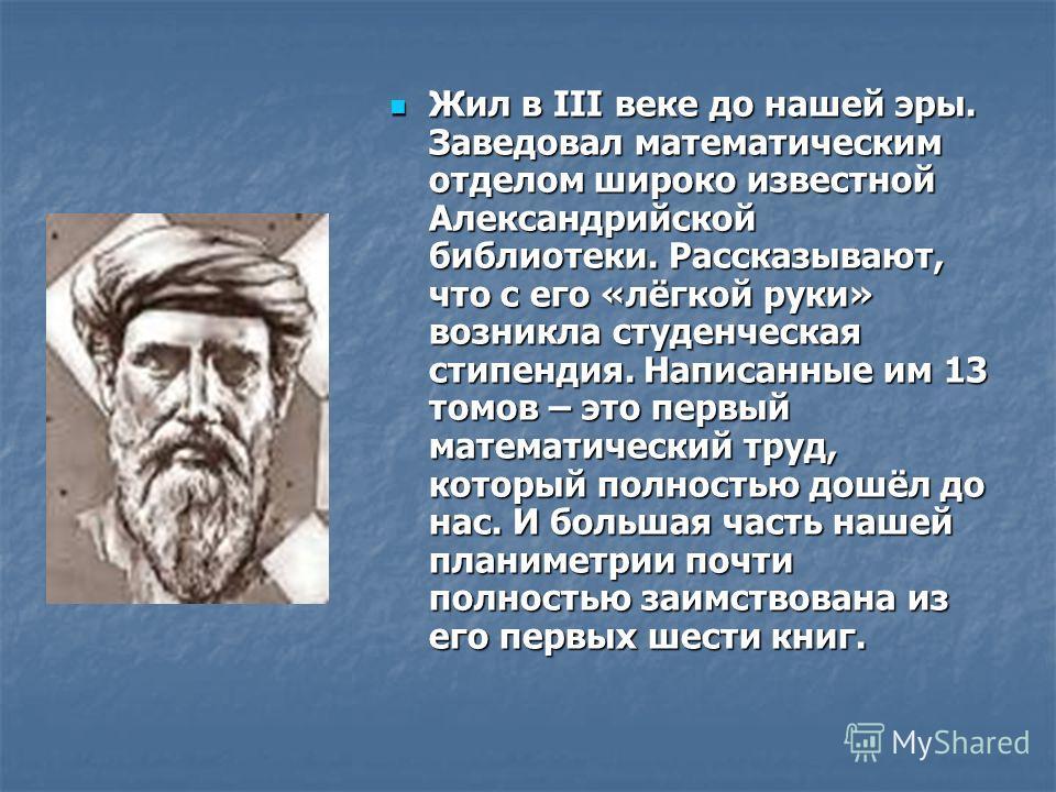 .. Жил в III веке до нашей эры. Заведовал математическим отделом широко известной Александрийской библиотеки. Рассказывают, что с его «лёгкой руки» возникла студенческая стипендия. Написанные им 13 томов – это первый математический труд, который полн