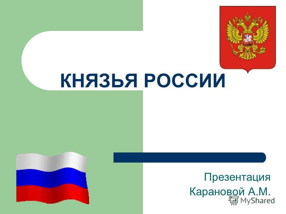 КНЯЗЬЯ РОССИИ Презентация Карановой А.М.