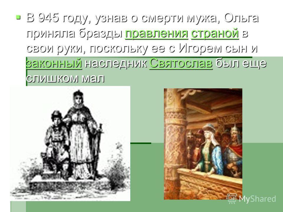 В 945 году, узнав о смерти мужа, Ольга приняла бразды правления страной в свои руки, поскольку ее с Игорем сын и законный наследник Святослав был еще слишком мал В 945 году, узнав о смерти мужа, Ольга приняла бразды правления страной в свои руки, пос