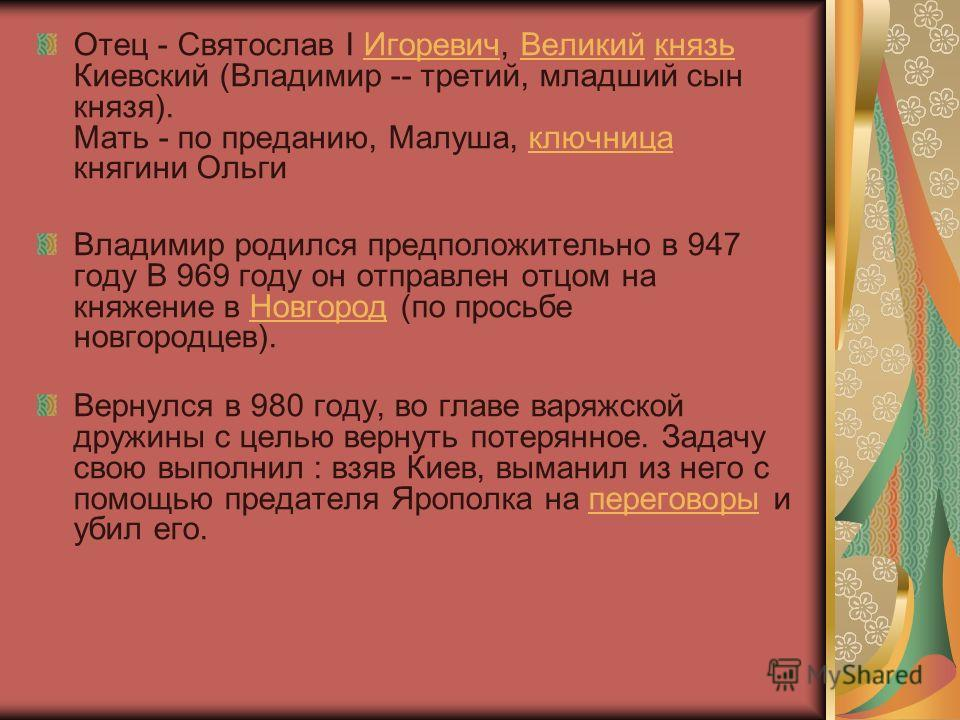 Отец - Святослав I Игоревич, Великий князь Киевский (Владимир -- третий, младший сын князя). Мать - по преданию, Малуша, ключница княгини ОльгиИгоревичВеликийкнязьключница Владимир родился предположительно в 947 году В 969 году он отправлен отцом на