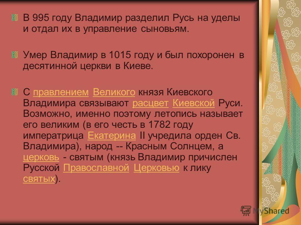 В 995 году Владимир разделил Русь на уделы и отдал их в управление сыновьям. Умер Владимир в 1015 году и был похоронен в десятинной церкви в Киеве. С правлением Великого князя Киевского Владимира связывают расцвет Киевской Руси. Возможно, именно поэт