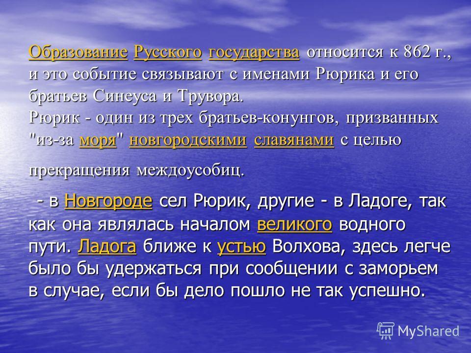 ОбразованиеОбразование Русского государства относится к 862 г., и это событие связывают с именами Рюрика и его братьев Синеуса и Трувора. Рюрик - один из трех братьев-конунгов, призванных