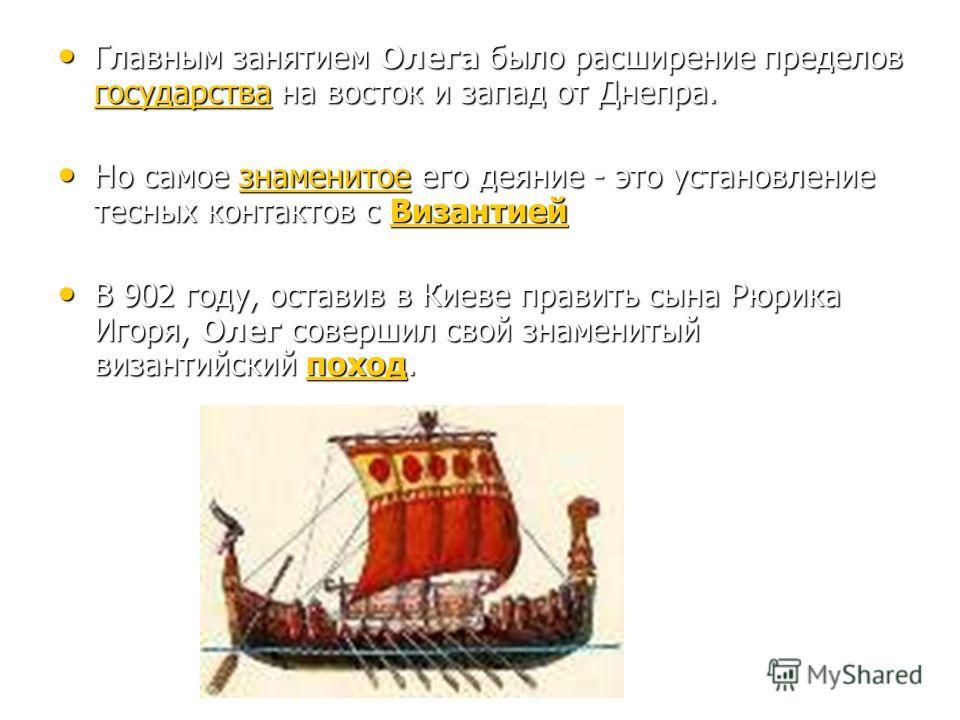 Главным занятием Олега было расширение пределов государства на восток и запад от Днепра. Главным занятием Олега было расширение пределов государства на восток и запад от Днепра. государства Но самое знаменитое его деяние - это установление тесных кон