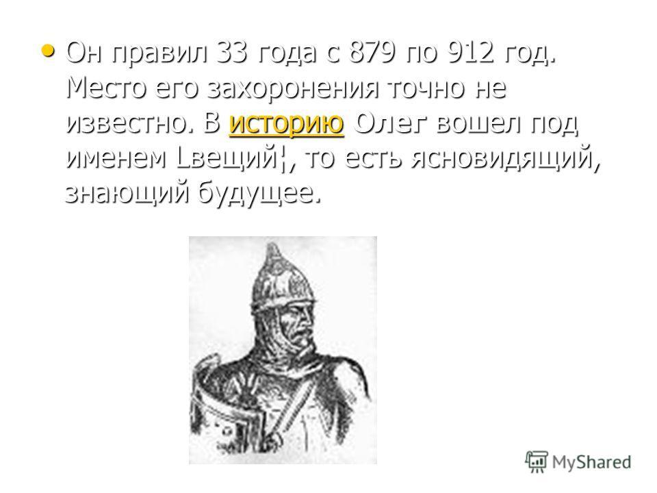 Он правил 33 года с 879 по 912 год. Место его захоронения точно не известно. В историю Олег вошел под именем Lвещий¦, то есть ясновидящий, знающий будущее. Он правил 33 года с 879 по 912 год. Место его захоронения точно не известно. В историю Олег во