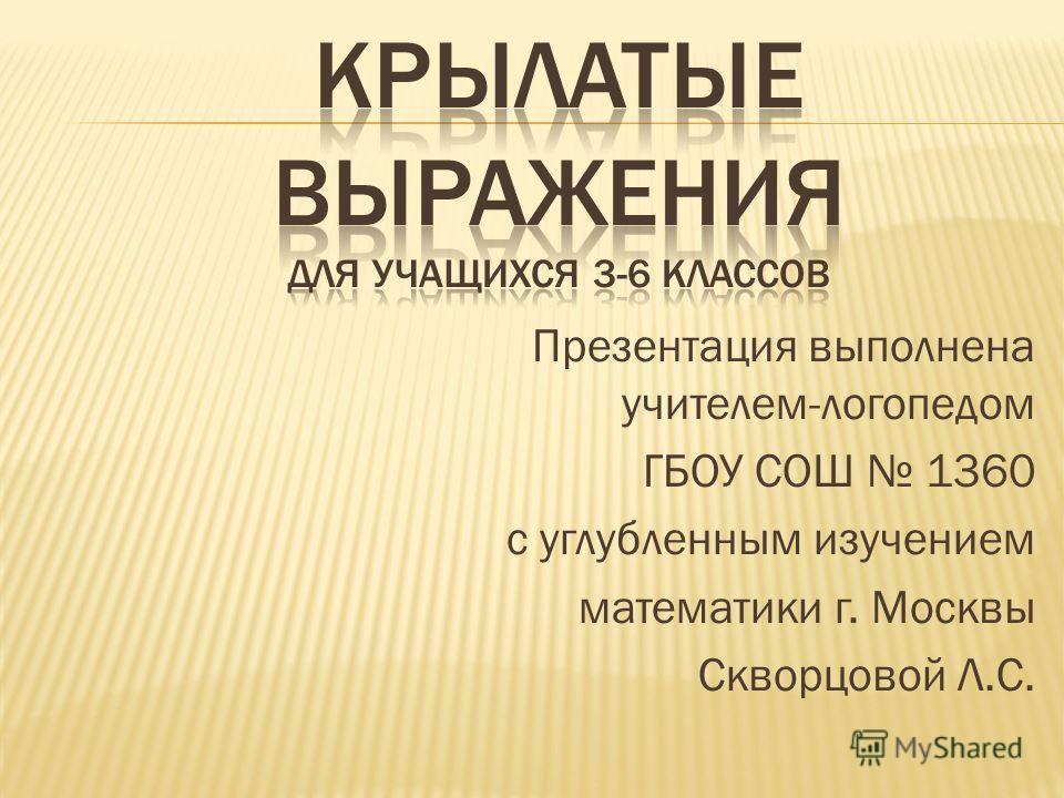 Презентация выполнена учителем-логопедом ГБОУ СОШ 1360 с углубленным изучением математики г. Москвы Скворцовой Л.С.