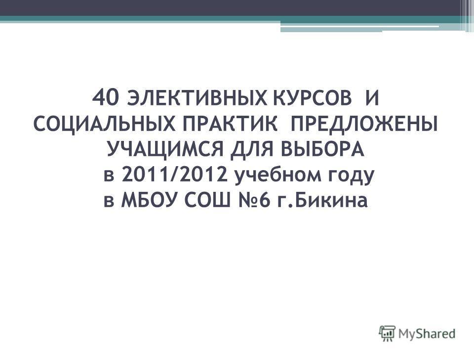 40 ЭЛЕКТИВНЫХ КУРСОВ И СОЦИАЛЬНЫХ ПРАКТИК ПРЕДЛОЖЕНЫ УЧАЩИМСЯ ДЛЯ ВЫБОРА в 2011/2012 учебном году в МБОУ СОШ 6 г.Бикина