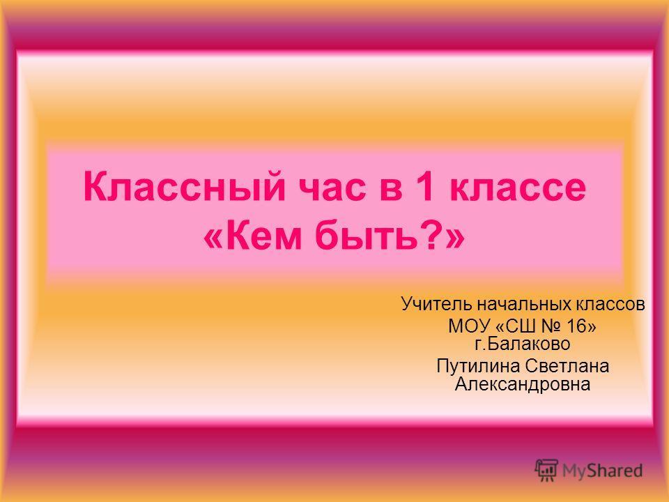 Классный час в 1 классе «Кем быть?» Учитель начальных классов МОУ «СШ 16» г.Балаково Путилина Светлана Александровна