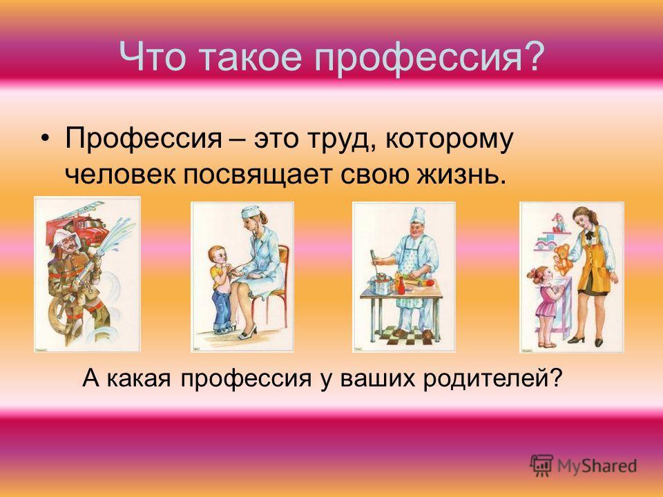 Что такое профессия? Профессия – это труд, которому человек посвящает свою жизнь. А какая профессия у ваших родителей?