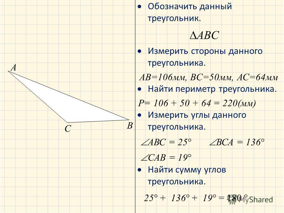 Обозначить данный треугольник. Измерить стороны данного треугольника. Найти периметр треугольника. Измерить углы данного треугольника. Найти сумму углов треугольника. A B C ABC AB=106мм, BC=50мм, АС=64мм Р= 106 + 50 + 64 = 220(мм) АВС = 25 ВСА = 136