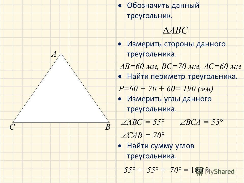 Обозначить данный треугольник. Измерить стороны данного треугольника. Найти периметр треугольника. Измерить углы данного треугольника. Найти сумму углов треугольника. A BC ABC AB=60 мм, BC=70 мм, АС=60 мм Р=60 + 70 + 60= 190 (мм) АВС = 55 ВСА = 55 СА