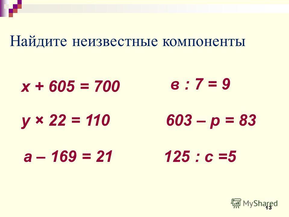 Найдите неизвестные компоненты х + 605 = 700 у × 22 = 110 а – 169 = 21 в : 7 = 9 603 – р = 83 125 : с =5 13