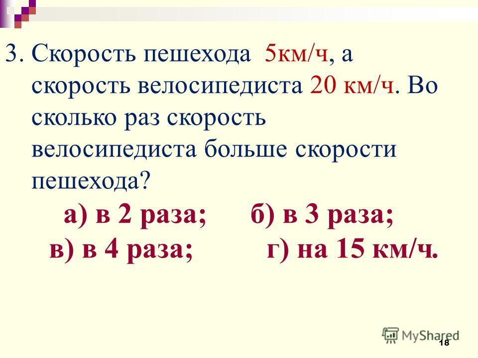 3. Скорость пешехода 5км/ч, а скорость велосипедиста 20 км/ч. Во сколько раз скорость велосипедиста больше скорости пешехода? а) в 2 раза; б) в 3 раза; в) в 4 раза; г) на 15 км/ч. 18