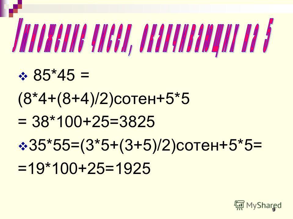 85*45 = (8*4+(8+4)/2)сотен+5*5 = 38*100+25=3825 35*55=(3*5+(3+5)/2)сотен+5*5= =19*100+25=1925 9