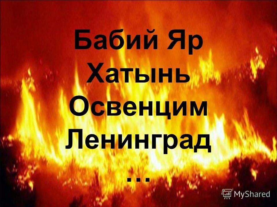 Бабий Яр Хатынь Освенцим Ленинград …