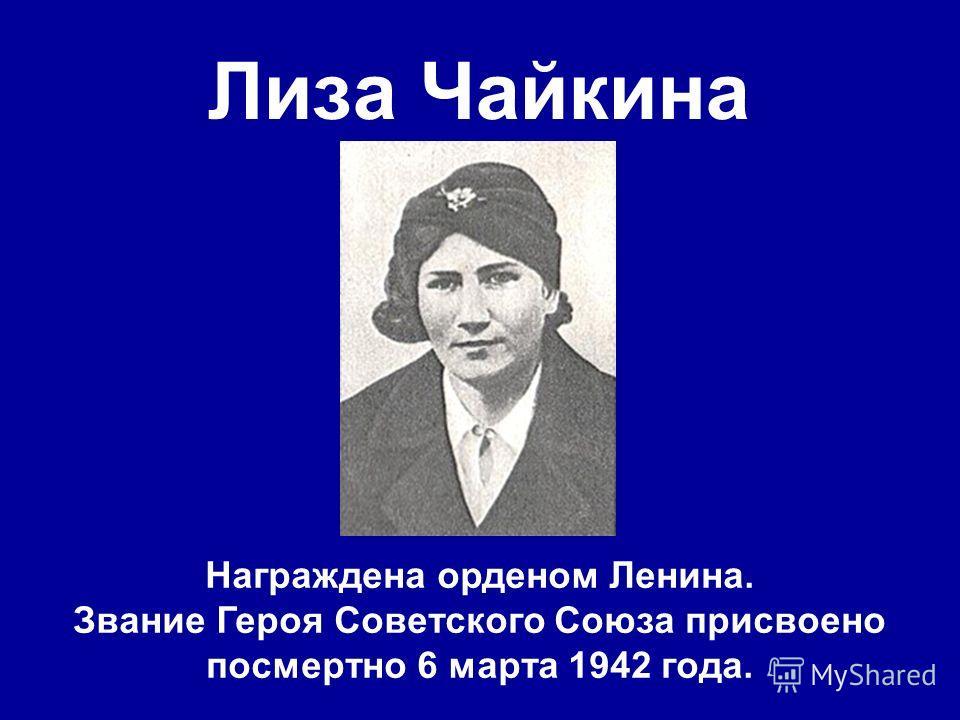 Лиза Чайкина Награждена орденом Ленина. Звание Героя Советского Союза присвоено посмертно 6 марта 1942 года.