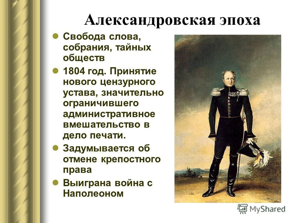 Александровская эпоха Свобода слова, собрания, тайных обществ 1804 год. Принятие нового цензурного устава, значительно ограничившего административное вмешательство в дело печати. Задумывается об отмене крепостного права Выиграна война с Наполеоном