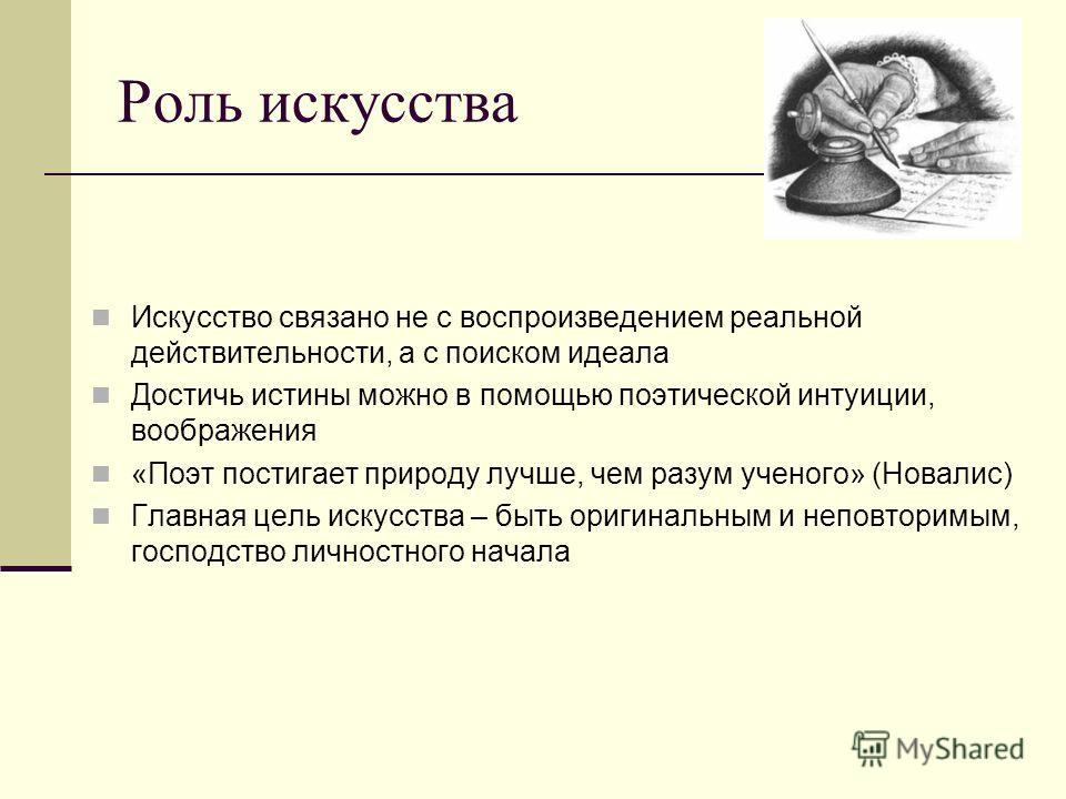 Роль искусства Искусство связано не с воспроизведением реальной действительности, а с поиском идеала Достичь истины можно в помощью поэтической интуиции, воображения «Поэт постигает природу лучше, чем разум ученого» (Новалис) Главная цель искусства –