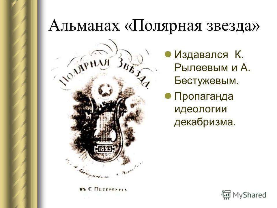 Альманах «Полярная звезда» Издавался К. Рылеевым и А. Бестужевым. Пропаганда идеологии декабризма.