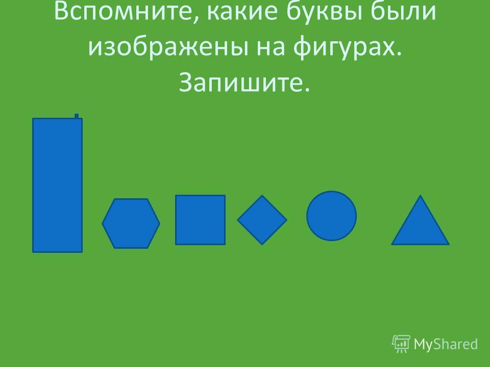 Вспомните, какие буквы были изображены на фигурах. Запишите.