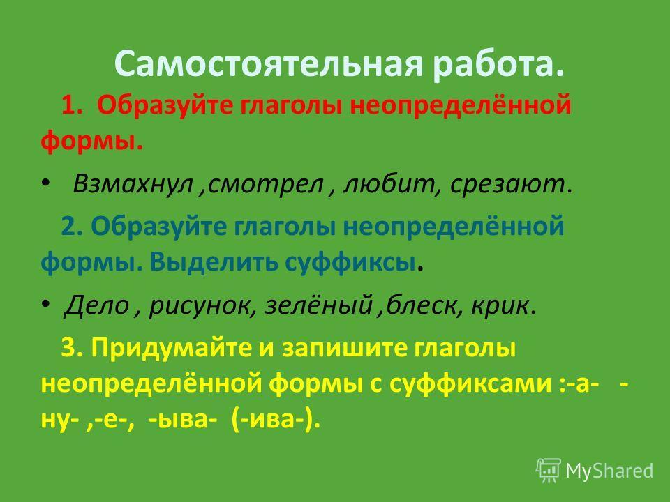 Самостоятельная работа. 1. Образуйте глаголы неопределённой формы. Взмахнул,смотрел, любит, срезают. 2. Образуйте глаголы неопределённой формы. Выделить суффиксы. Дело, рисунок, зелёный,блеск, крик. 3. Придумайте и запишите глаголы неопределённой фор