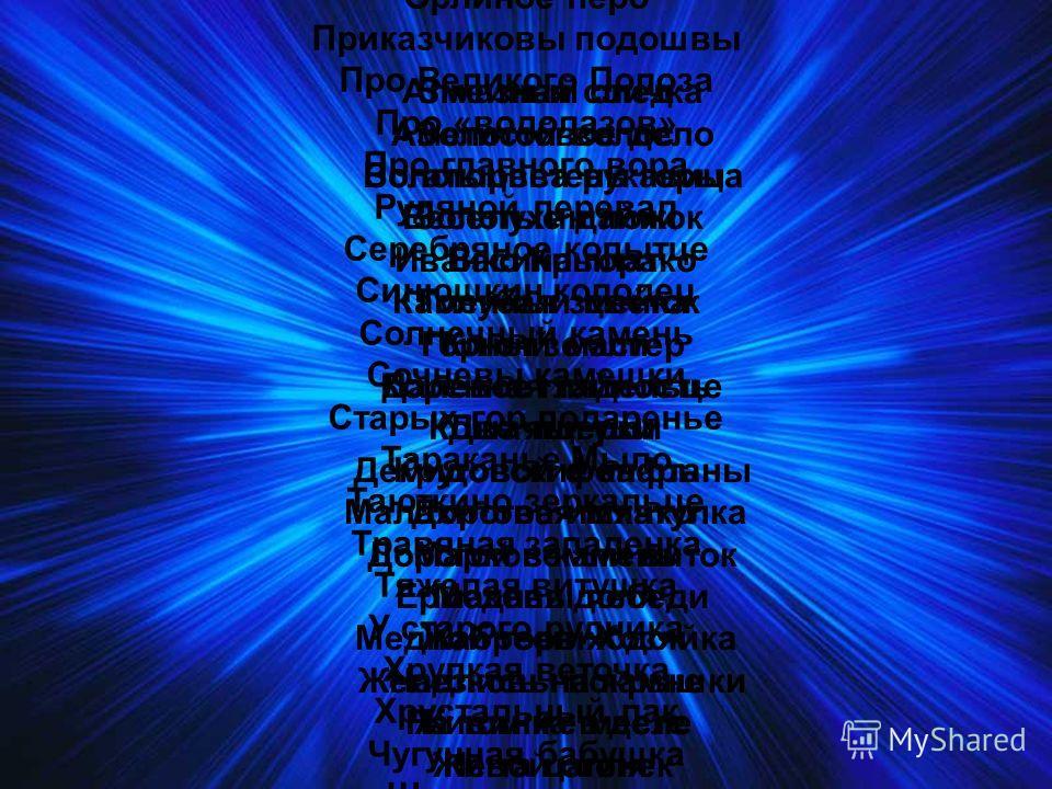 Алмазная спичка Аметистовое дело Богатырева рукавица Веселухин ложок Васина гора Голубая змейка Горный мастер Далевое глядельце Две ящерки Демидовские кафтаны Дорогое имячко Дорогой земли виток Ермаковы лебеди Жабреев ходок Железковы покрышки Живинка