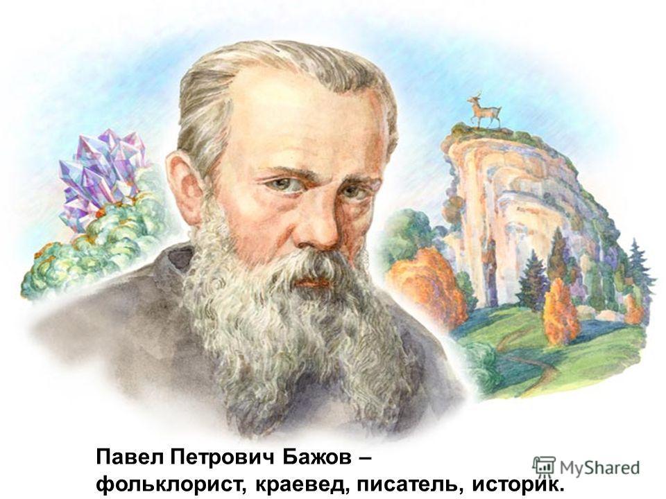 Павел Петрович Бажов – фольклорист, краевед, писатель, историк.