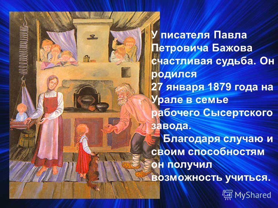 У писателя Павла Петровича Бажова счастливая судьба. Он родился 27 января 1879 года на Урале в семье рабочего Сысертского завода. Благодаря случаю и своим способностям он получил возможность учиться.