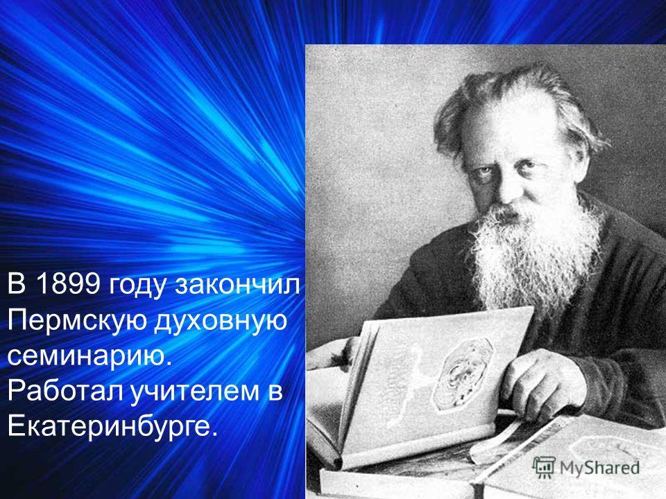В 1899 году закончил Пермскую духовную семинарию. Работал учителем в Екатеринбурге.