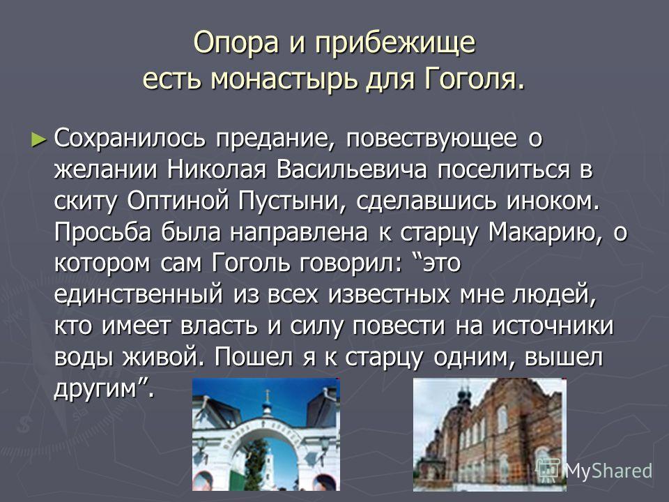 Опора и прибежище есть монастырь для Гоголя. Сохранилось предание, повествующее о желании Николая Васильевича поселиться в скиту Оптиной Пустыни, сделавшись иноком. Просьба была направлена к старцу Макарию, о котором сам Гоголь говорил: это единствен