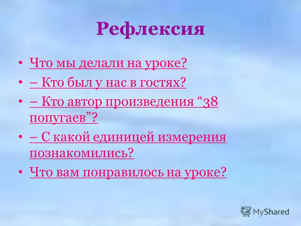 Рефлексия Что мы делали на уроке? – Кто был у нас в гостях? – Кто автор произведения 38 попугаев? – С какой единицей измерения познакомились? Что вам понравилось на уроке?