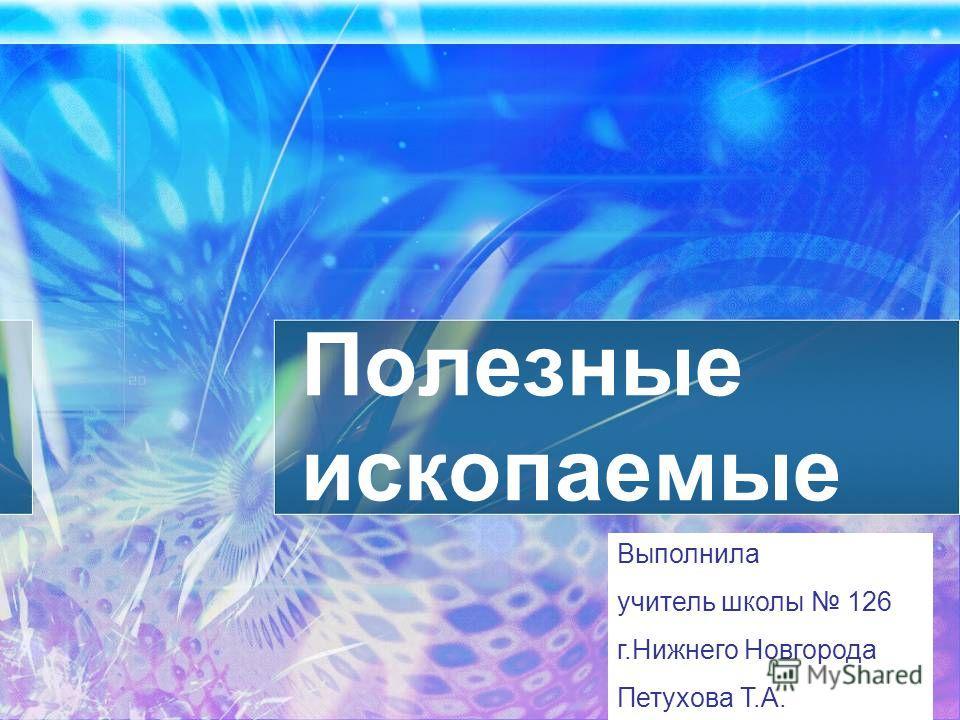 Полезные ископаемые Выполнила учитель школы 126 г.Нижнего Новгорода Петухова Т.А.