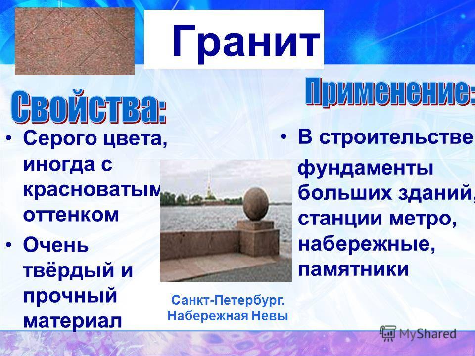 Гранит Серого цвета, иногда с красноватым оттенком Очень твёрдый и прочный материал В строительстве- фундаменты больших зданий, станции метро, набережные, памятники Санкт-Петербург. Набережная Невы