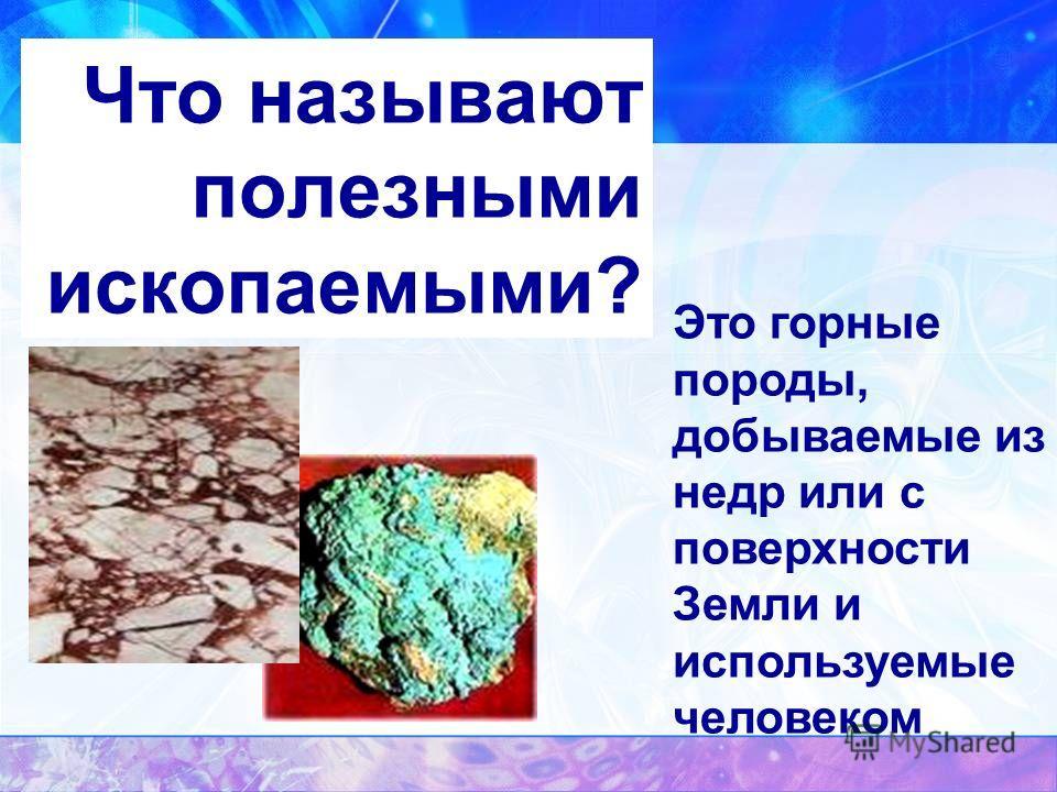 Что называют полезными ископаемыми? Это горные породы, добываемые из недр или с поверхности Земли и используемые человеком