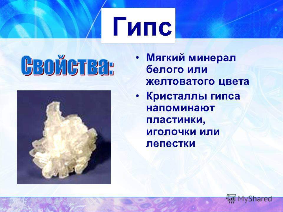 Гипс Мягкий минерал белого или желтоватого цвета Кристаллы гипса напоминают пластинки, иголочки или лепестки