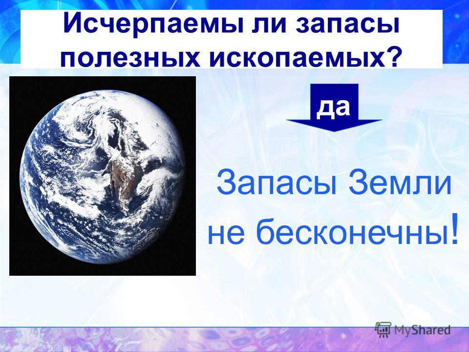 Исчерпаемы ли запасы полезных ископаемых? да Запасы Земли не бесконечны !