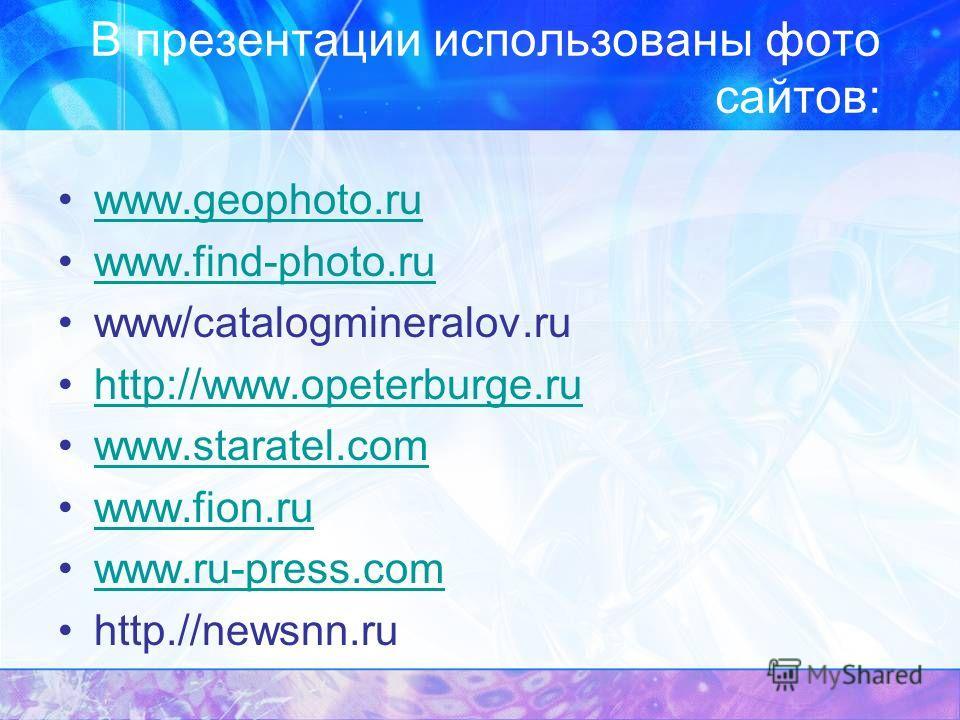 В презентации использованы фото сайтов: www.geophoto.ru www.find-photo.ru www/catalogmineralov.ru http://www.opeterburge.ru www.staratel.com www.fion.ru www.ru-press.com http.//newsnn.ru