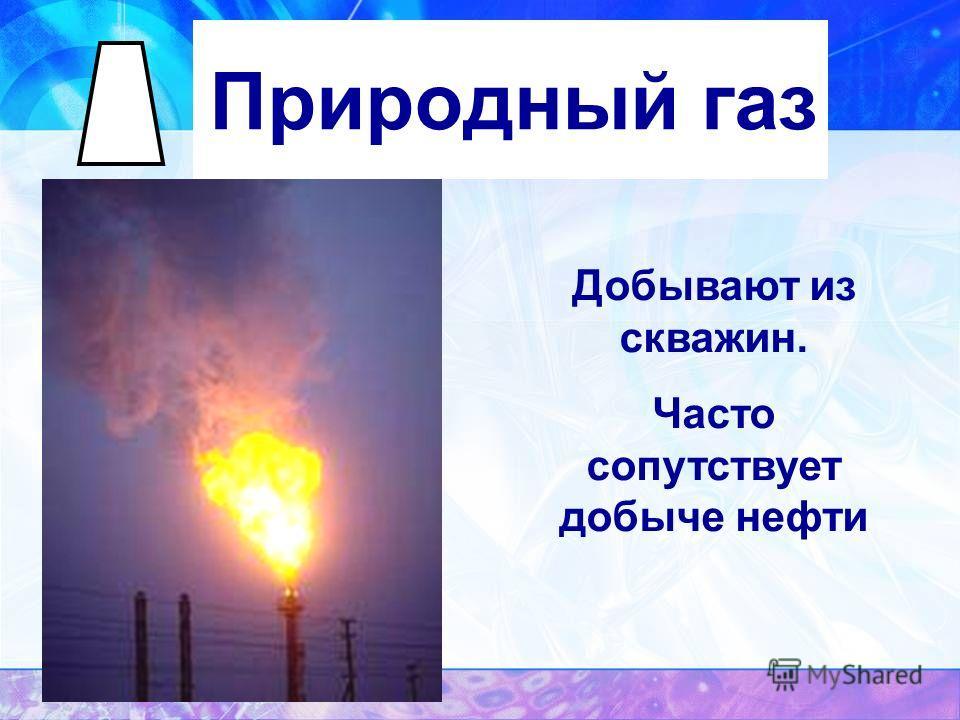 Природный газ Добывают из скважин. Часто сопутствует добыче нефти
