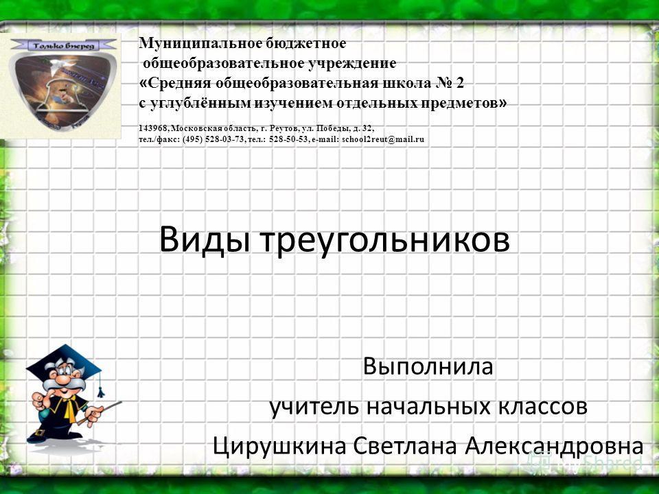 Виды треугольников Выполнила учитель начальных классов Цирушкина Светлана Александровна Муниципальное бюджетное общеобразовательное учреждение « Средняя общеобразовательная школа 2 с углублённым изучением отдельных предметов » 143968, Московская обла