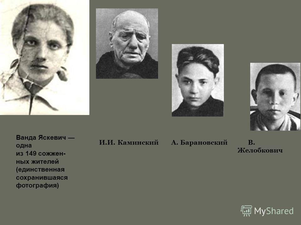 И.И. Каминский А. Барановский В. Желобкович Ванда Яскевич одна из 149 сожжен- ных жителей (единственная сохранившаяся фотография)