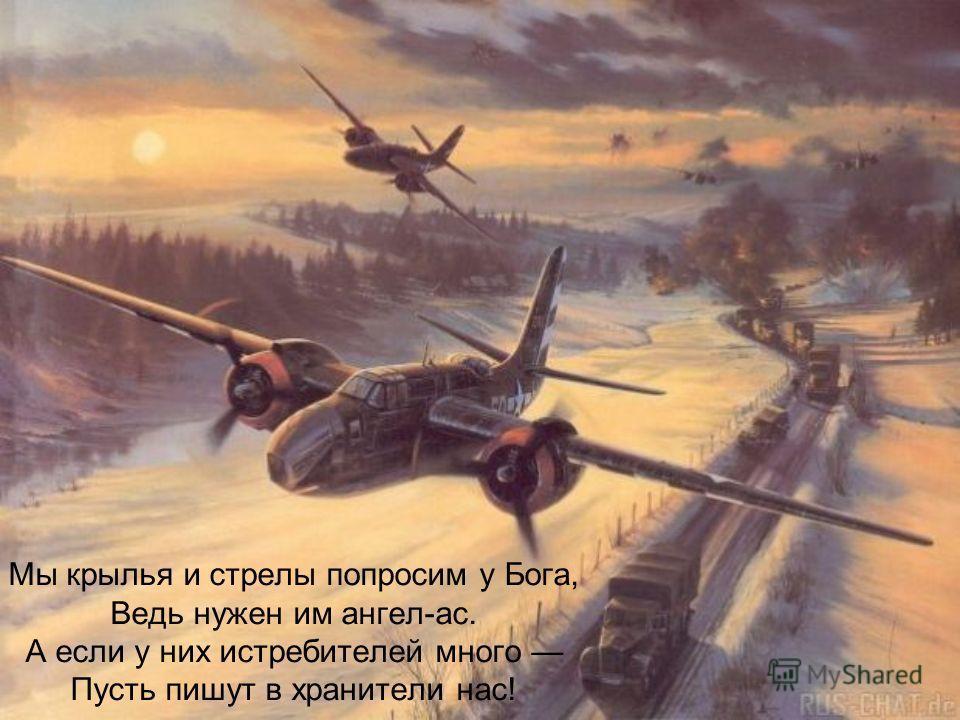 Мы крылья и стрелы попросим у Бога, Ведь нужен им ангел-ас. А если у них истребителей много Пусть пишут в хранители нас!