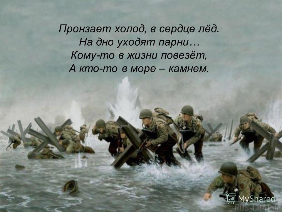 Пронзает холод, в сердце лёд. На дно уходят парни… Кому-то в жизни повезёт, А кто-то в море – камнем.