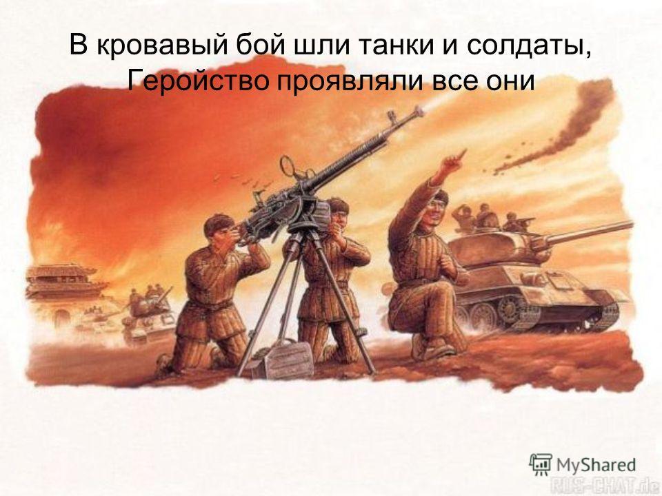 В кровавый бой шли танки и солдаты, Геройство проявляли все они