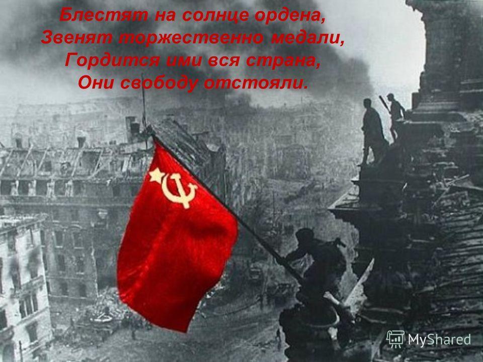 Блестят на солнце ордена, Звенят торжественно медали, Гордится ими вся страна, Они свободу отстояли.