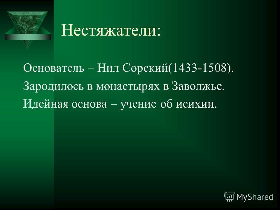 Нестяжатели: Основатель – Нил Сорский(1433-1508). Зародилось в монастырях в Заволжье. Идейная основа – учение об исихии.