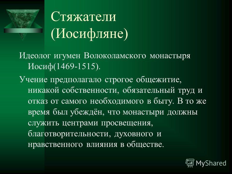 Стяжатели (Иосифляне) Идеолог игумен Волоколамского монастыря Иосиф(1469-1515). Учение предполагало строгое общежитие, никакой собственности, обязательный труд и отказ от самого необходимого в быту. В то же время был убеждён, что монастыри должны слу