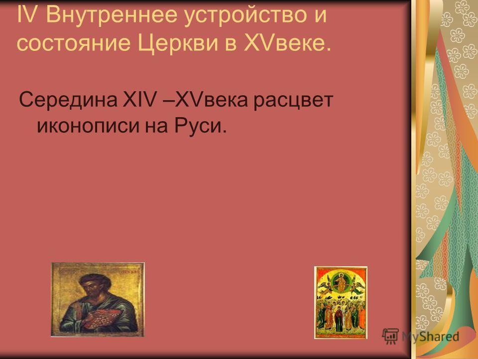 IV Внутреннее устройство и состояние Церкви в XVвеке. Середина XIV –XVвека расцвет иконописи на Руси.